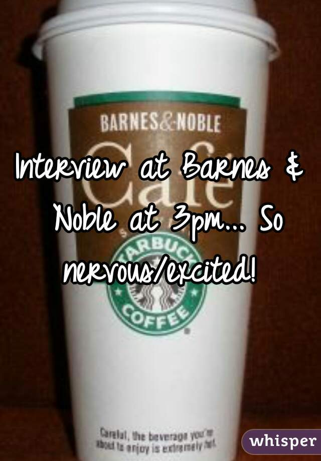 Interview at Barnes & Noble at 3pm... So nervous/excited!