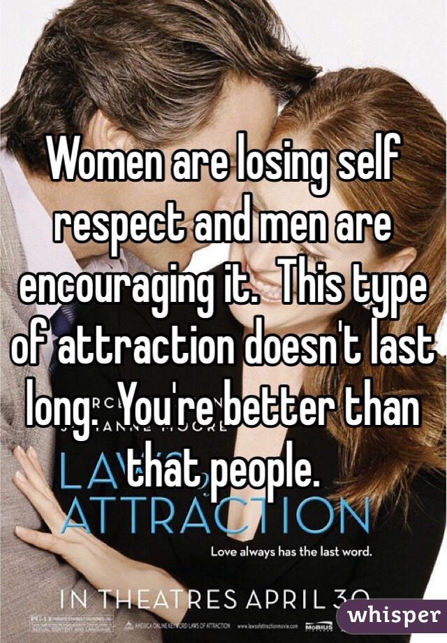 Women are losing self respect and men are encouraging it.  This type of attraction doesn't last long.  You're better than that people.