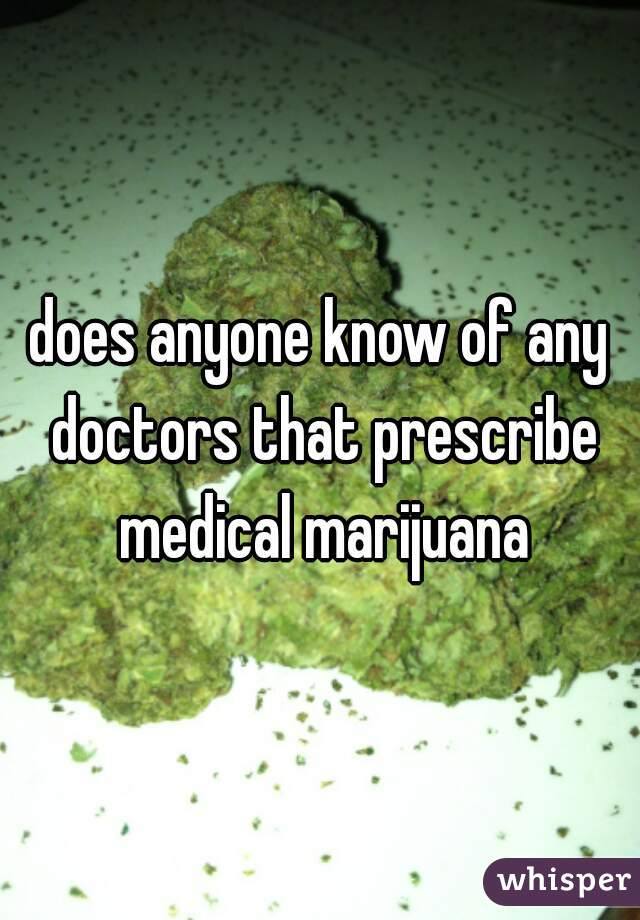 does anyone know of any doctors that prescribe medical marijuana