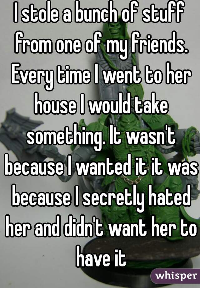 I stole a bunch of stuff from one of my friends. Every time I went to her house I would take something. It wasn't because I wanted it it was because I secretly hated her and didn't want her to have it