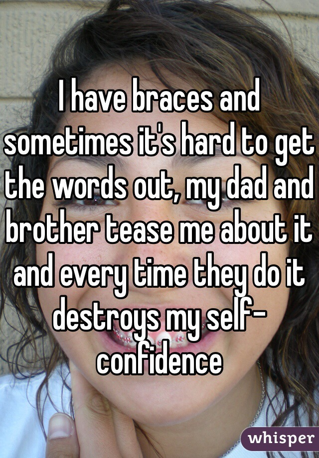 I have braces and sometimes it's hard to get the words out, my dad and brother tease me about it and every time they do it destroys my self-confidence