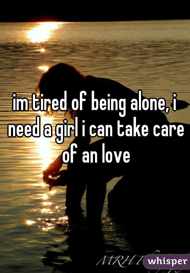 im tired of being alone, i need a girl i can take care of an love
