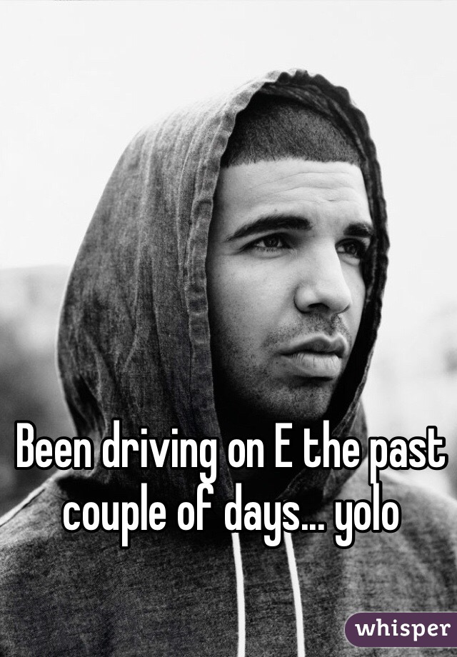 Been driving on E the past couple of days... yolo