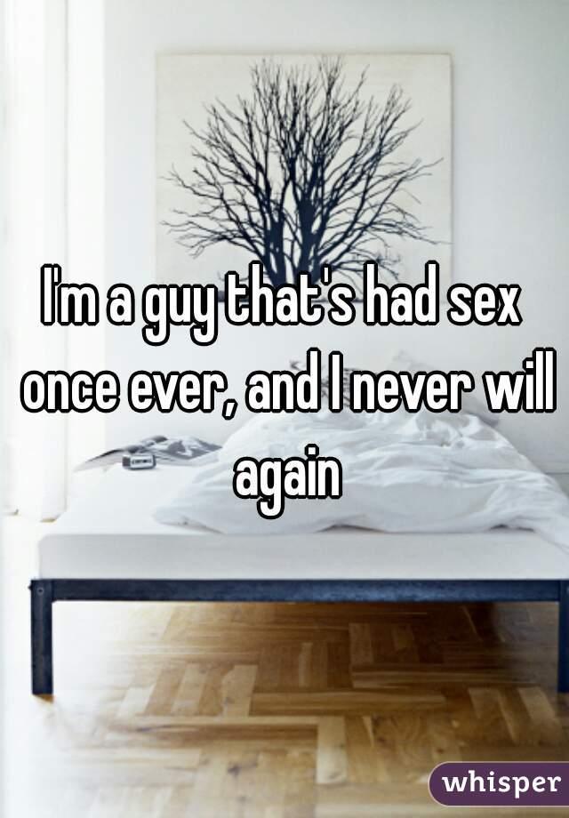 I'm a guy that's had sex once ever, and I never will again