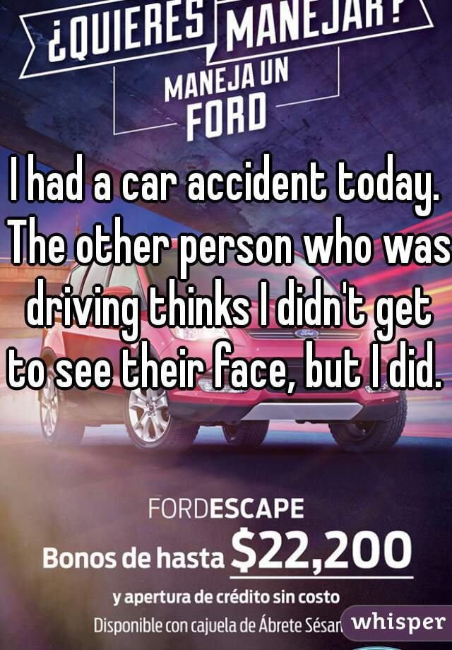 I had a car accident today. The other person who was driving thinks I didn't get to see their face, but I did.