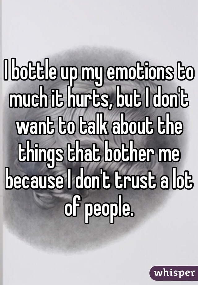 I bottle up my emotions to much it hurts, but I don't want to talk about the things that bother me because I don't trust a lot of people.