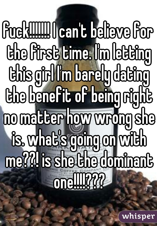 fuck!!!!!!! I can't believe for the first time. I'm letting this girl I'm barely dating the benefit of being right no matter how wrong she is. what's going on with me??! is she the dominant one!!!!???