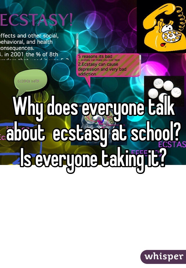Why does everyone talk about  ecstasy at school? Is everyone taking it?
