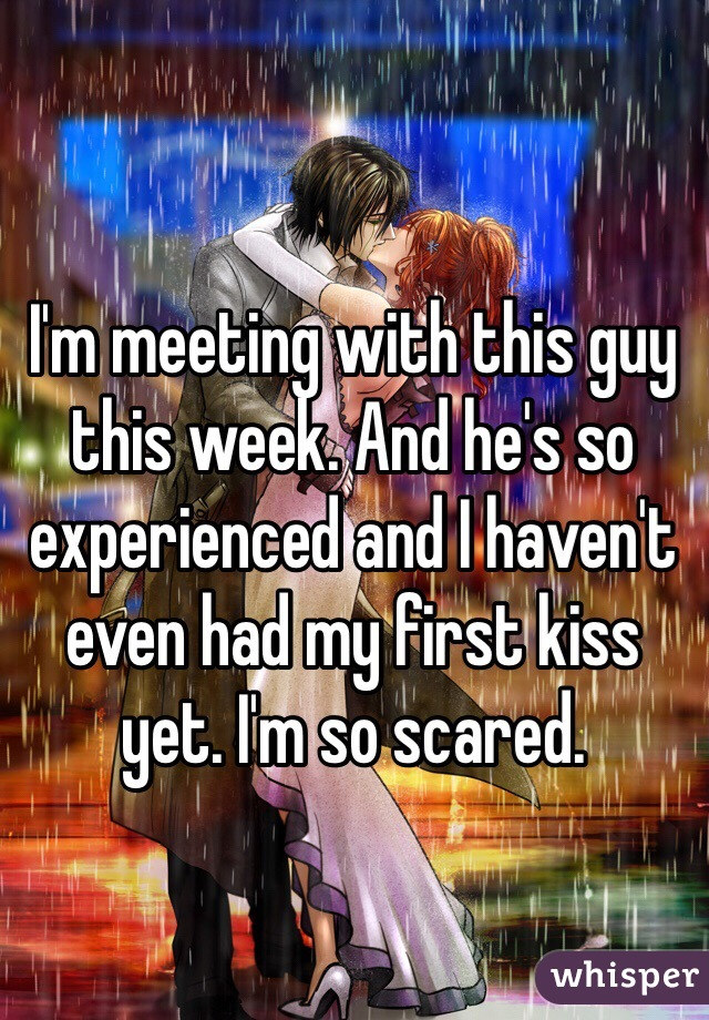 I'm meeting with this guy this week. And he's so experienced and I haven't even had my first kiss yet. I'm so scared.
