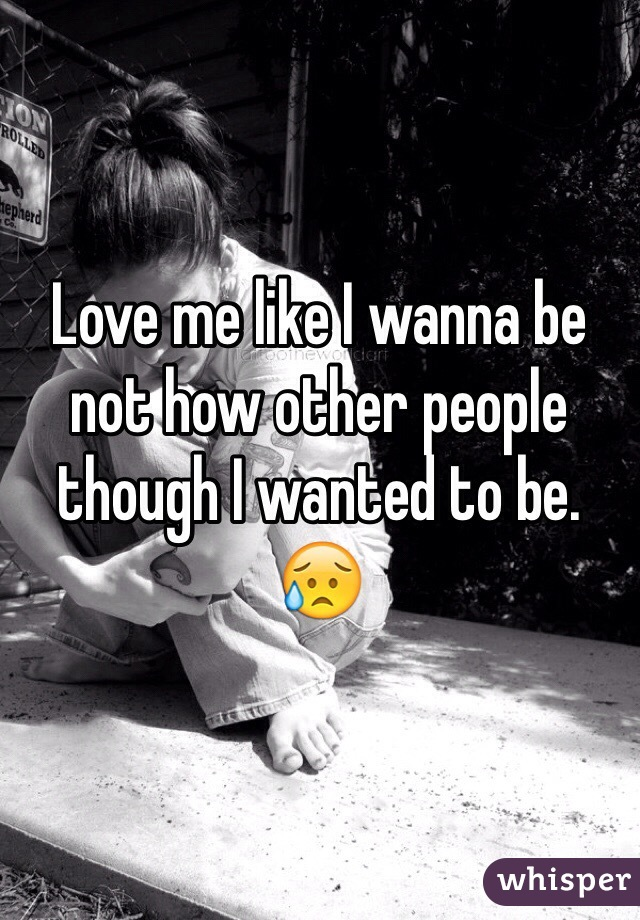 Love me like I wanna be not how other people though I wanted to be. 😥