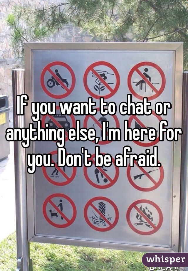 If you want to chat or anything else, I'm here for you. Don't be afraid.