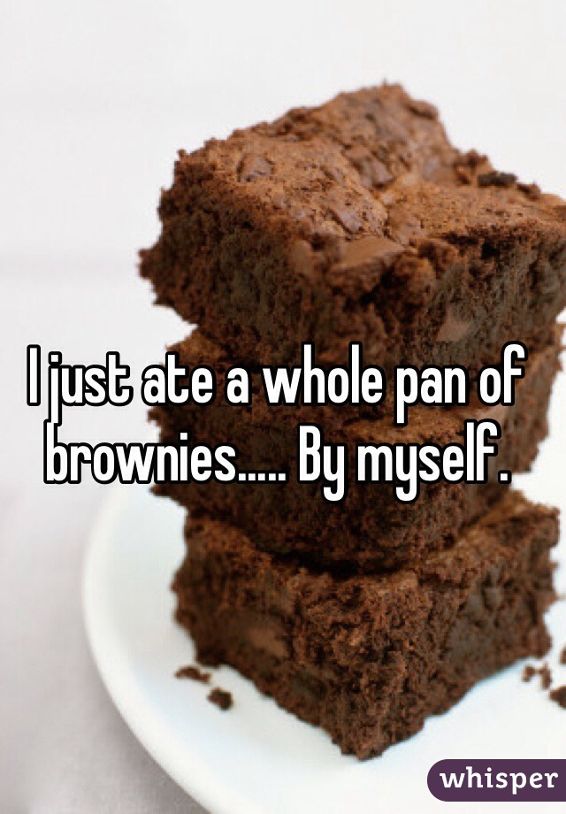I just ate a whole pan of brownies..... By myself.