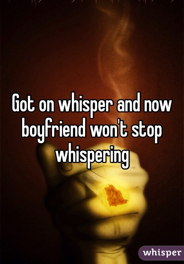 Got on whisper and now boyfriend won't stop whispering
