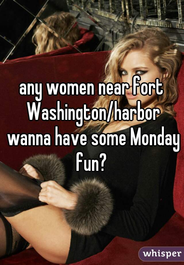 any women near fort Washington/harbor wanna have some Monday fun?