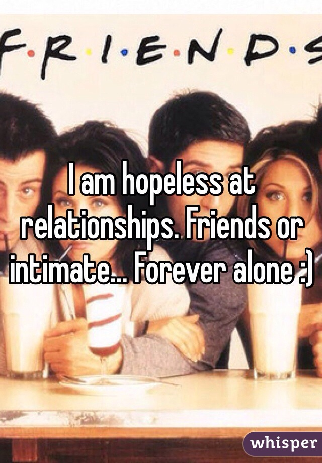 I am hopeless at relationships. Friends or intimate... Forever alone :)