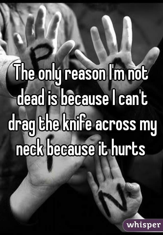 The only reason I'm not dead is because I can't drag the knife across my neck because it hurts