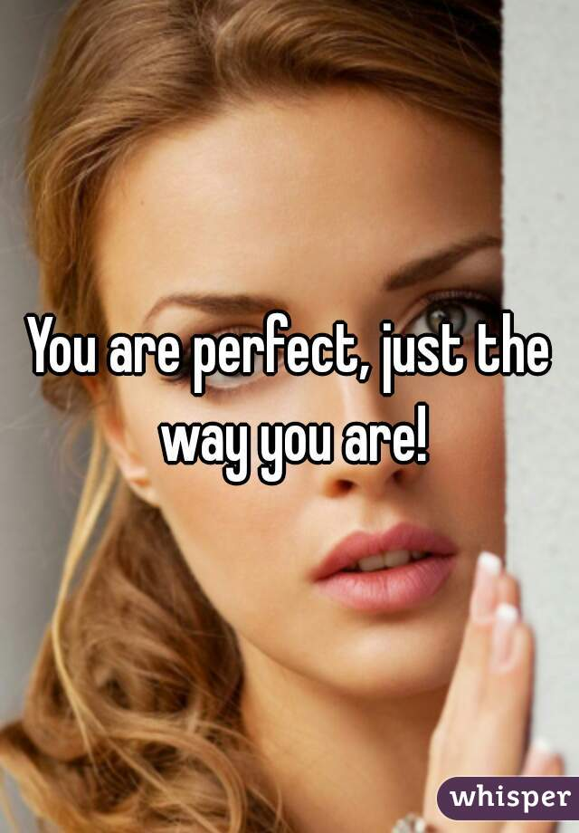 You are perfect, just the way you are!
