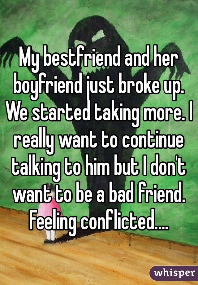 My bestfriend and her boyfriend just broke up. We started taking more. I really want to continue talking to him but I don't want to be a bad friend. Feeling conflicted....