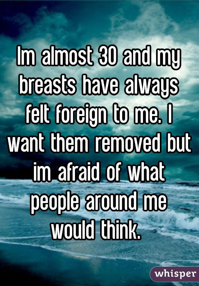 Im almost 30 and my breasts have always felt foreign to me. I want them removed but im afraid of what people around me would think.