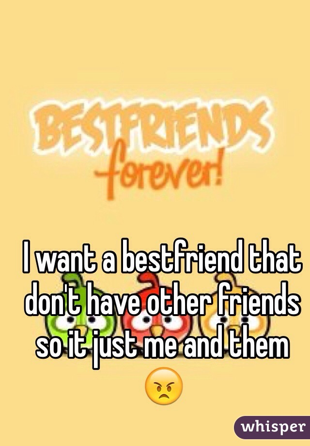 I want a bestfriend that don't have other friends so it just me and them 😠