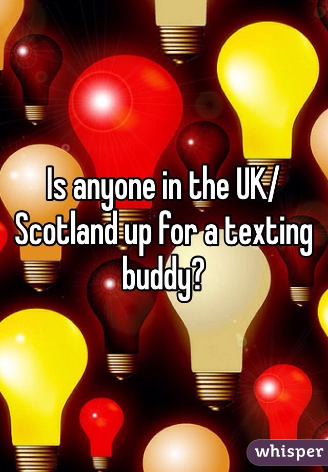 Is anyone in the UK/Scotland up for a texting buddy?