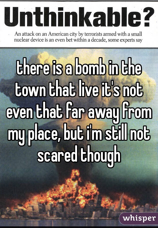 there is a bomb in the town that live it's not even that far away from my place, but i'm still not scared though