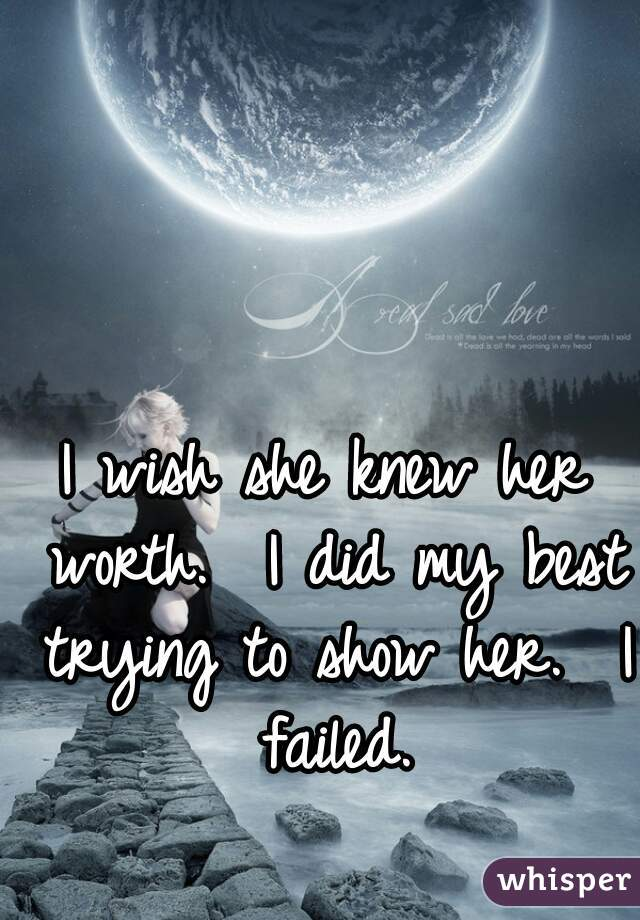 I wish she knew her worth.  I did my best trying to show her.  I failed.