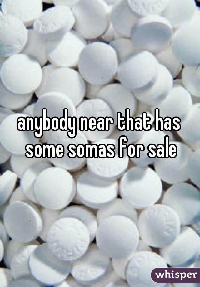 anybody near that has some somas for sale