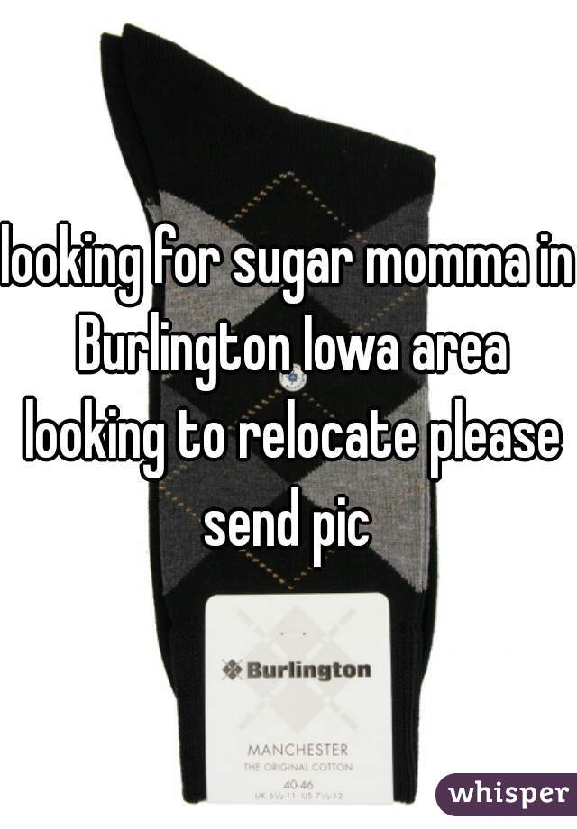 looking for sugar momma in Burlington Iowa area looking to relocate please send pic