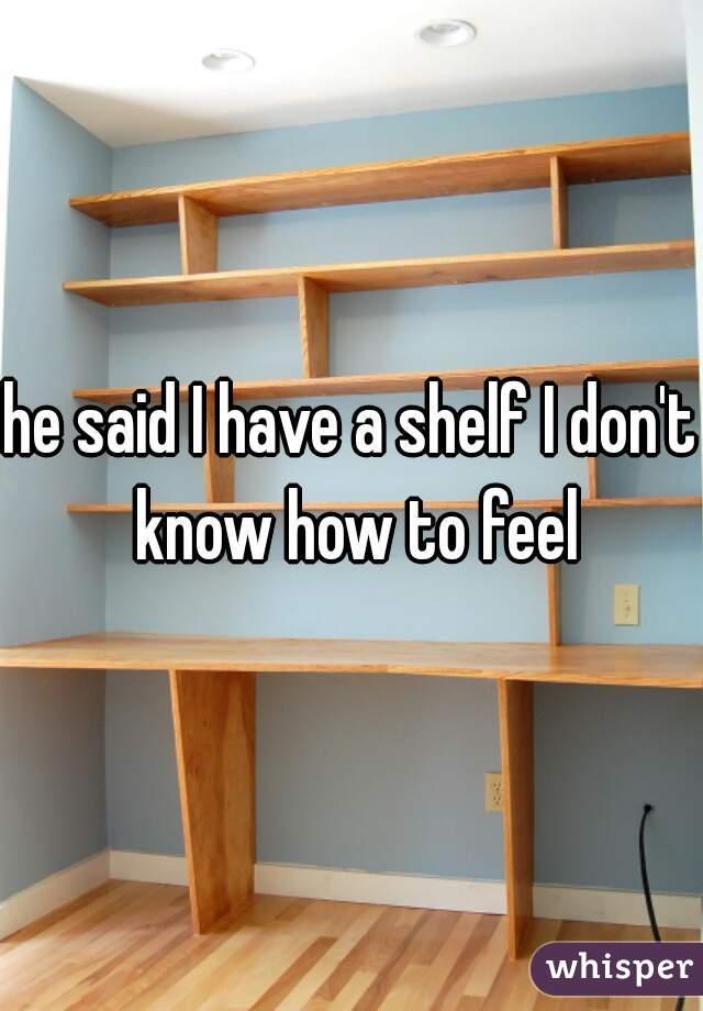 he said I have a shelf I don't know how to feel