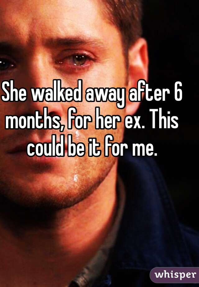 She walked away after 6 months, for her ex. This could be it for me.