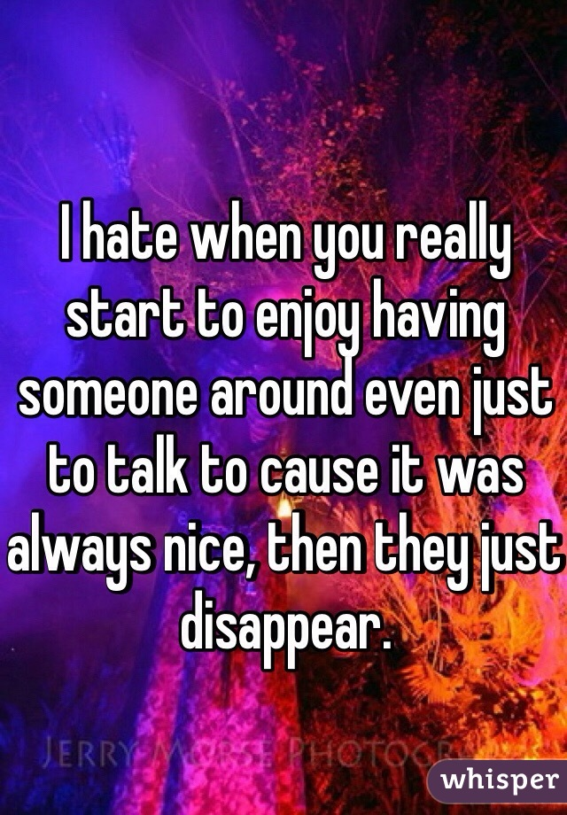 I hate when you really start to enjoy having someone around even just to talk to cause it was always nice, then they just disappear.