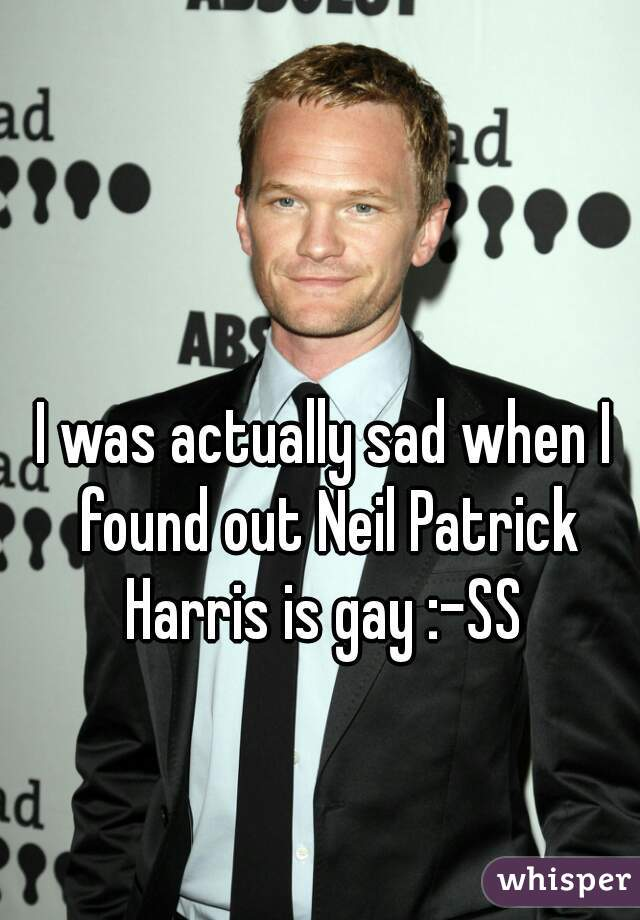I was actually sad when I found out Neil Patrick Harris is gay :-SS