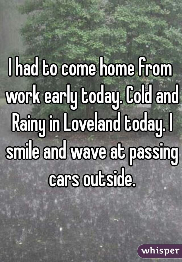 I had to come home from work early today. Cold and Rainy in Loveland today. I smile and wave at passing cars outside.
