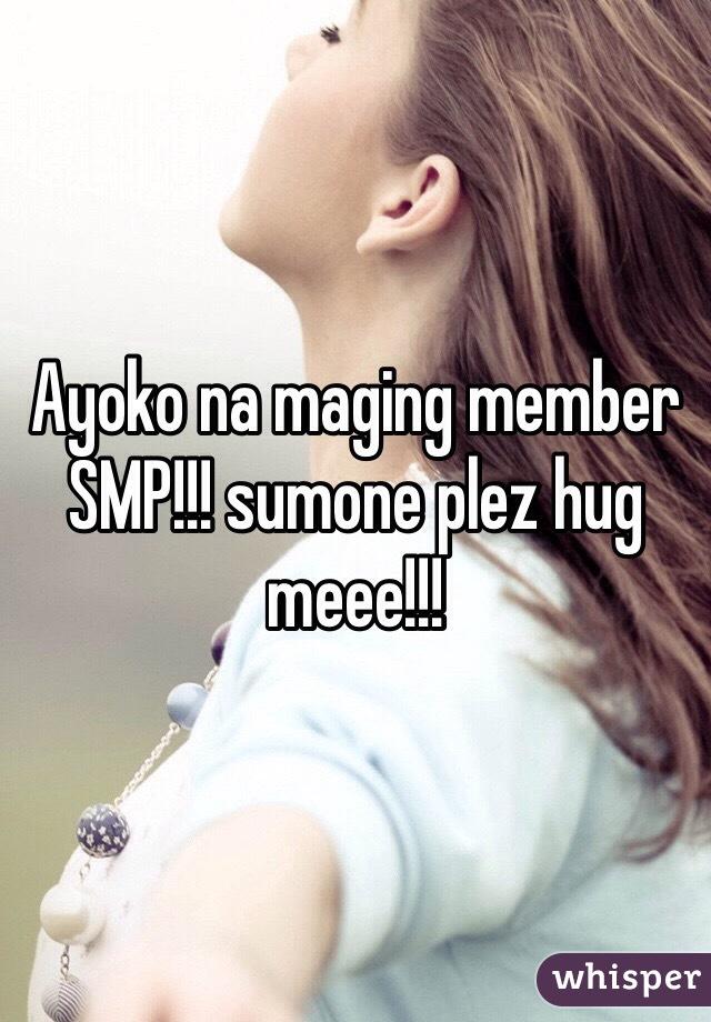 Ayoko na maging member SMP!!! sumone plez hug meee!!!
