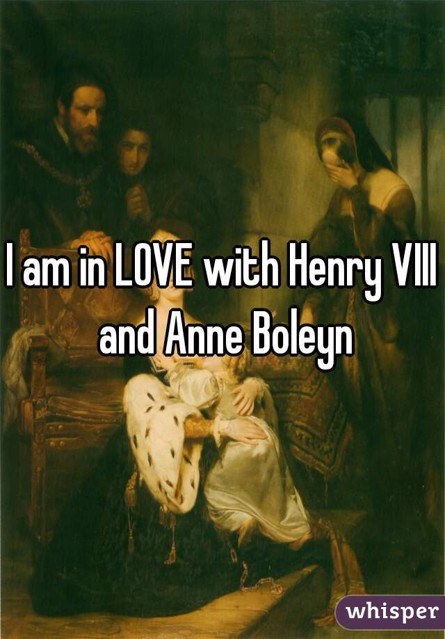 I am in LOVE with Henry VIII and Anne Boleyn