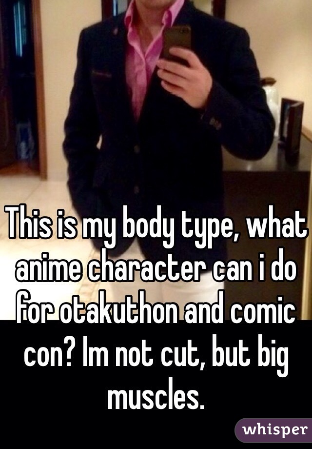 This is my body type, what anime character can i do for otakuthon and comic con? Im not cut, but big muscles.