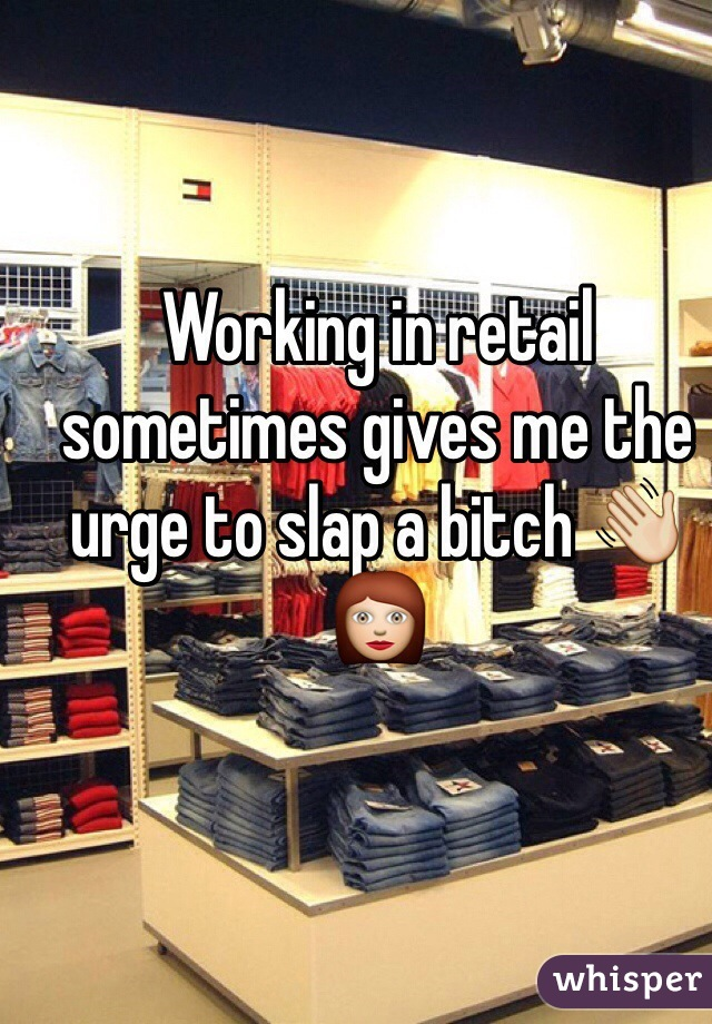 Working in retail sometimes gives me the urge to slap a bitch 