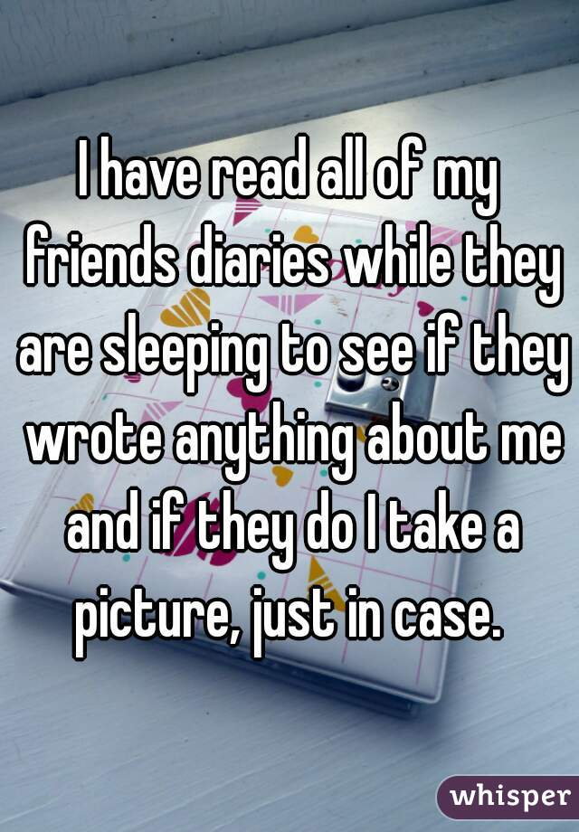 I have read all of my friends diaries while they are sleeping to see if they wrote anything about me and if they do I take a picture, just in case.