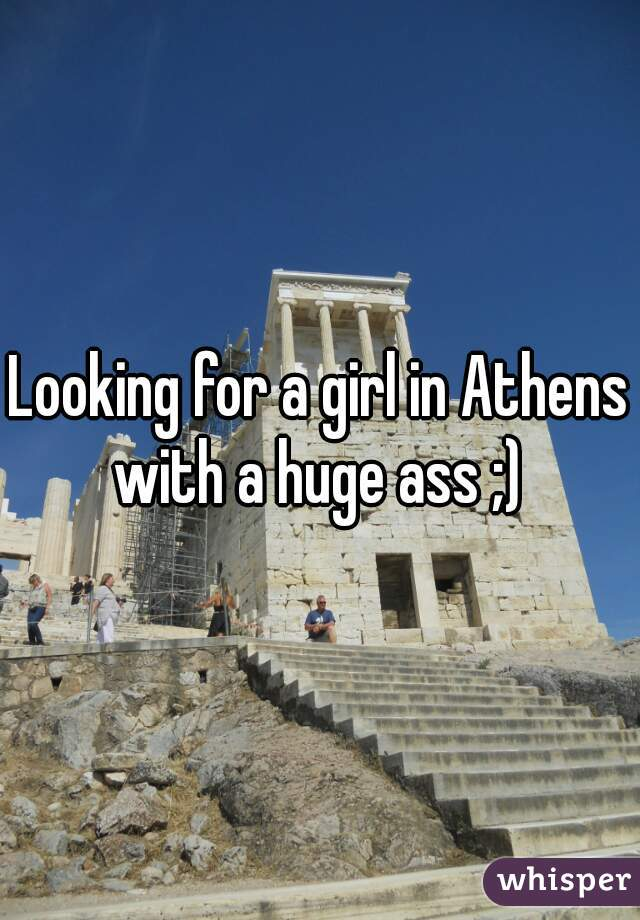Looking for a girl in Athens with a huge ass ;)