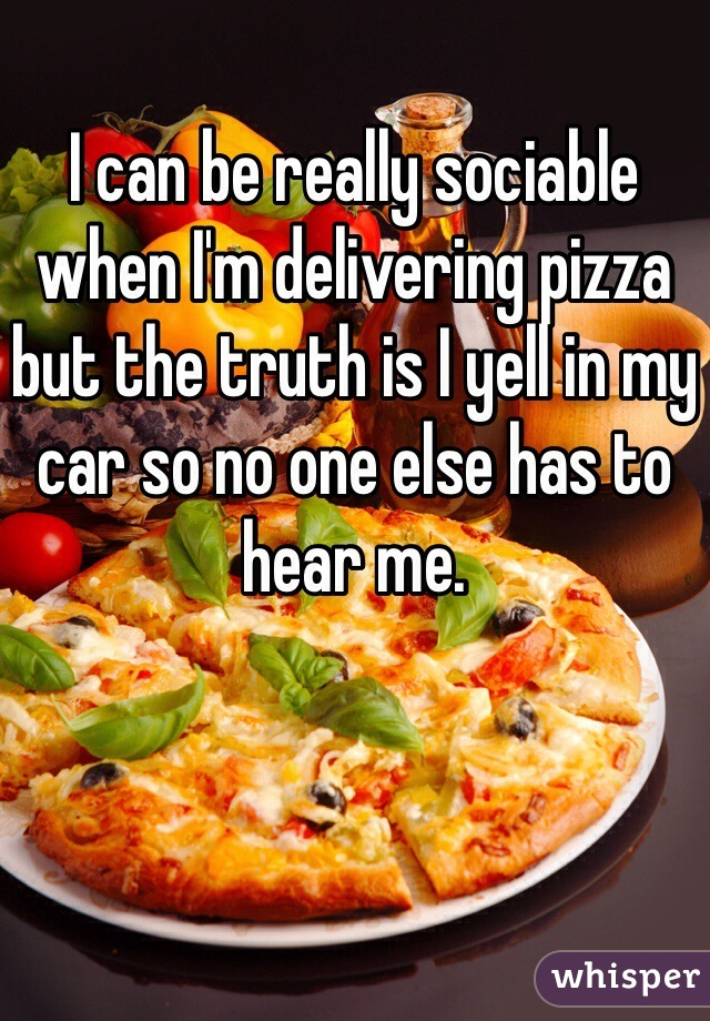 I can be really sociable when I'm delivering pizza but the truth is I yell in my car so no one else has to hear me.