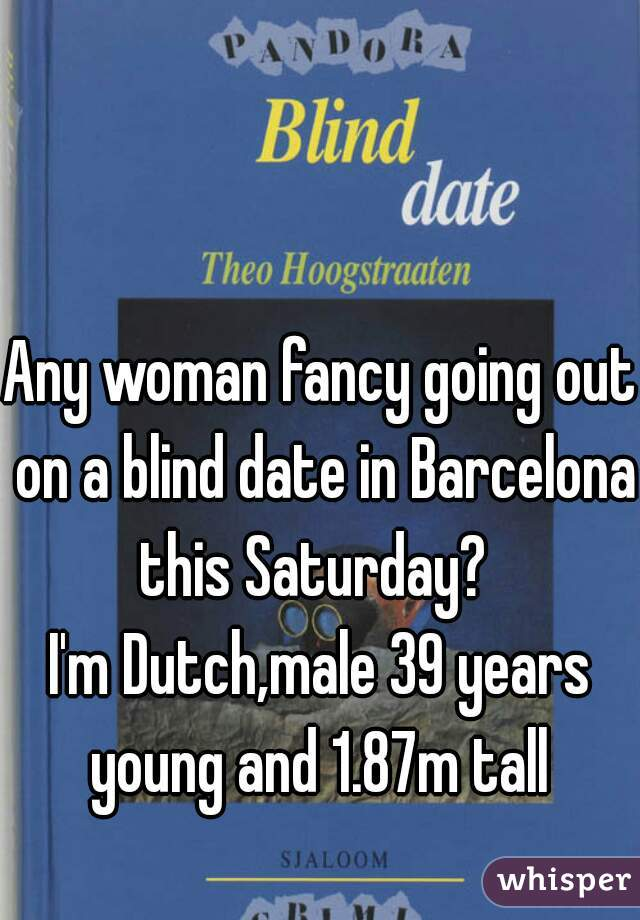 Any woman fancy going out on a blind date in Barcelona this Saturday?   I'm Dutch,male 39 years young and 1.87m tall
