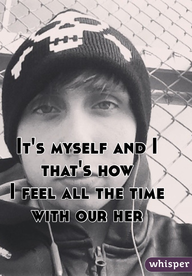 It's myself and I  that's how  I feel all the time  with our her