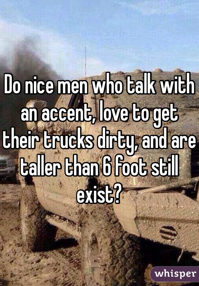 Do nice men who talk with an accent, love to get their trucks dirty, and are taller than 6 foot still exist?