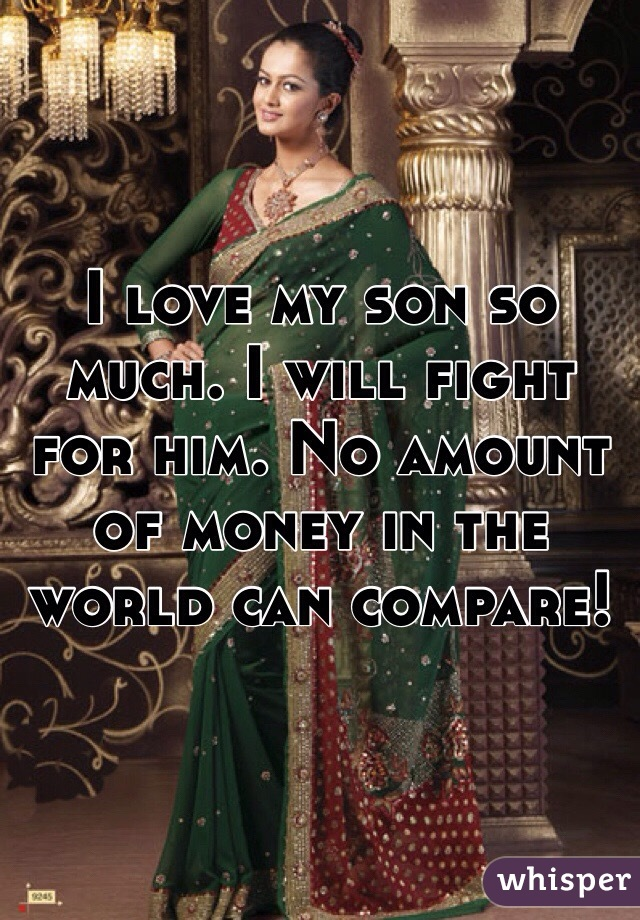 I love my son so much. I will fight for him. No amount of money in the world can compare!