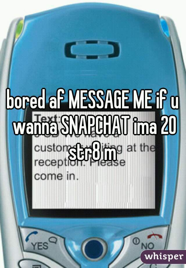bored af MESSAGE ME if u wanna SNAPCHAT ima 20 str8 m