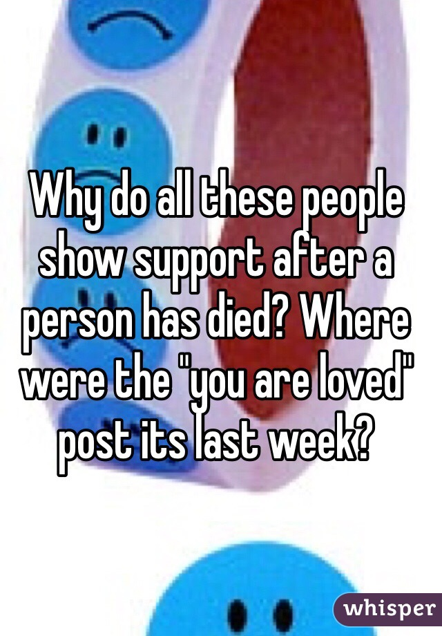 """Why do all these people show support after a person has died? Where were the """"you are loved"""" post its last week?"""