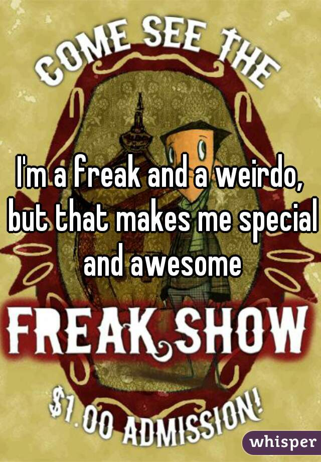 I'm a freak and a weirdo, but that makes me special and awesome