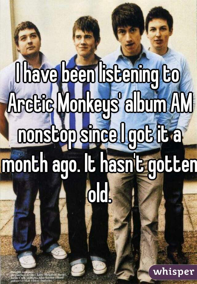 I have been listening to Arctic Monkeys' album AM nonstop since I got it a month ago. It hasn't gotten old.