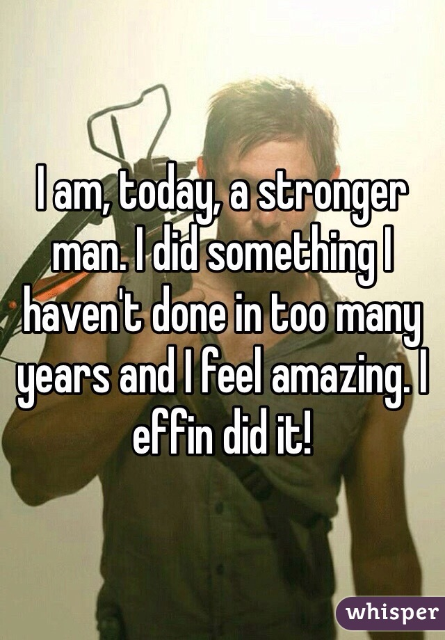 I am, today, a stronger man. I did something I haven't done in too many years and I feel amazing. I effin did it!
